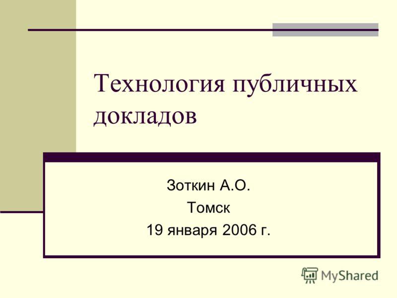 Технология публичных докладов Зоткин А.О. Томск 19 января 2006 г.