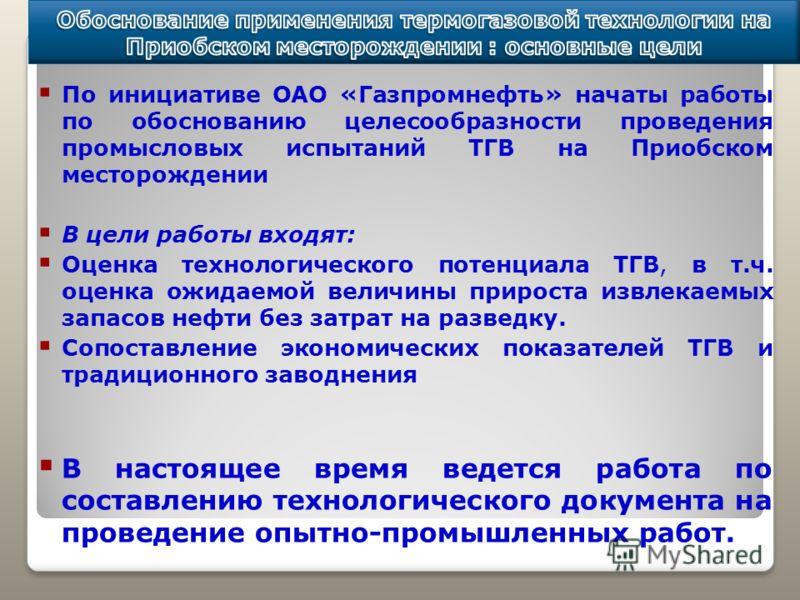 По инициативе ОАО «Газпромнефть» начаты работы по обоснованию целесообразности проведения промысловых испытаний ТГВ на Приобском месторождении В цели работы входят: Оценка технологического потенциала ТГВ, в т.ч. оценка ожидаемой величины прироста изв