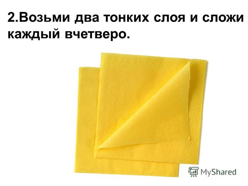 2.Возьми два тонких слоя и сложи каждый вчетверо.