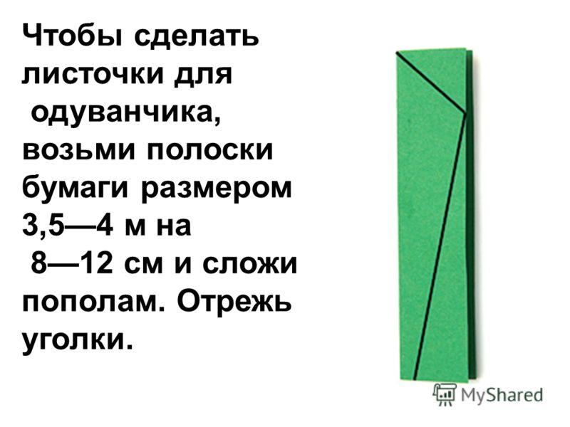 Чтобы сделать листочки для одуванчика, возьми полоски бумаги размером 3,54 м на 812 см и сложи пополам. Отрежь уголки.
