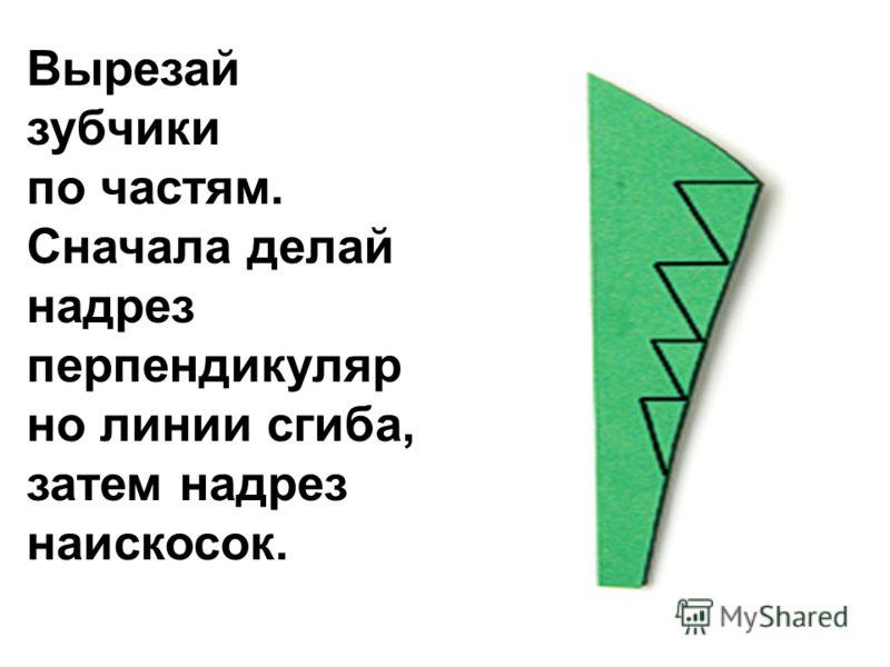 Вырезай зубчики по частям. Сначала делай надрез перпендикуляр но линии сгиба, затем надрез наискосок.