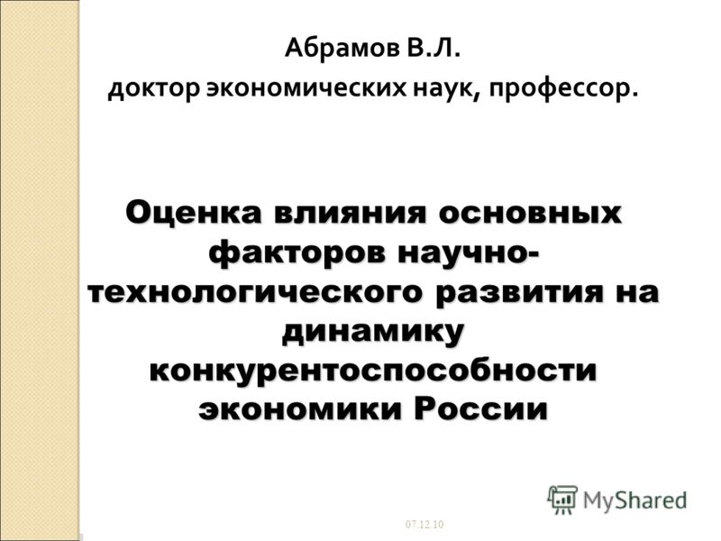 07.12.10 Абрамов В.Л. доктор экономических наук, профессор. Оценка влияния основных факторов научно- технологического развития на динамику конкурентоспособности экономики России
