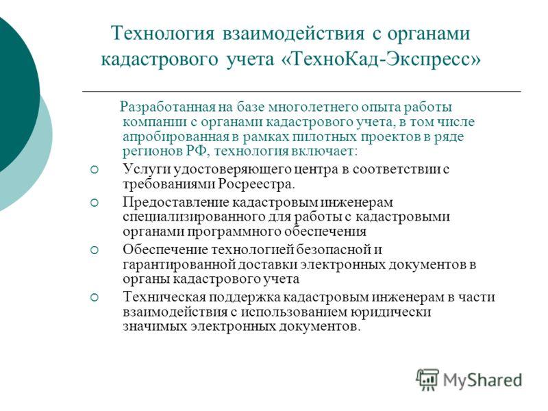 Технология взаимодействия с органами кадастрового учета «ТехноКад-Экспресс» Разработанная на базе многолетнего опыта работы компании с органами кадастрового учета, в том числе апробированная в рамках пилотных проектов в ряде регионов РФ, технология в