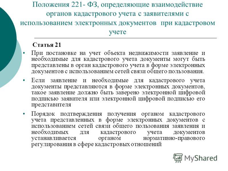 Положения 221- ФЗ, определяющие взаимодействие органов кадастрового учета с заявителями с использованием электронных документов при кадастровом учете Статья 21 При постановке на учет объекта недвижимости заявление и необходимые для кадастрового учета