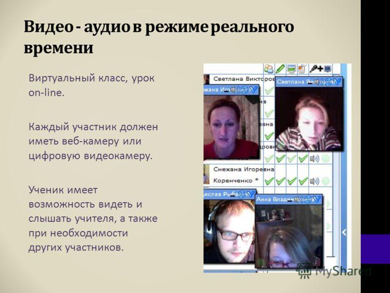 Видео - аудио в режиме реального времени Виртуальный класс, урок on-line. Каждый участник должен иметь веб-камеру или цифровую видеокамеру. Ученик имеет возможность видеть и слышать учителя, а также при необходимости других участников.
