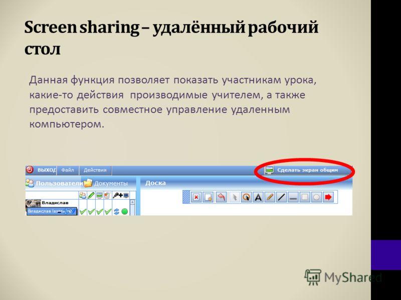 Screen sharing – удалённый рабочий стол Данная функция позволяет показать участникам урока, какие-то действия производимые учителем, а также предоставить совместное управление удаленным компьютером.