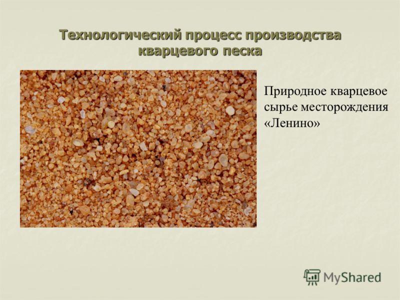 Технологический процесс производства кварцевого песка Природное кварцевое сырье месторождения «Ленино»