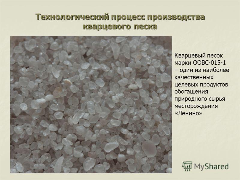 Технологический процесс производства кварцевого песка Кварцевый песок марки ООВС-015-1 – один из наиболее качественных целевых продуктов обогащения природного сырья месторождения «Ленино»