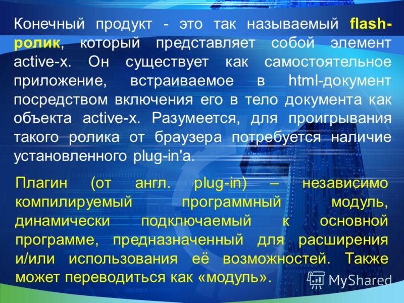 Конечный продукт - это так называемый flash- ролик, который представляет собой элемент active-x. Он существует как самостоятельное приложение, встраиваемое в html-документ посредством включения его в тело документа как объекта active-x. Разумеется, д