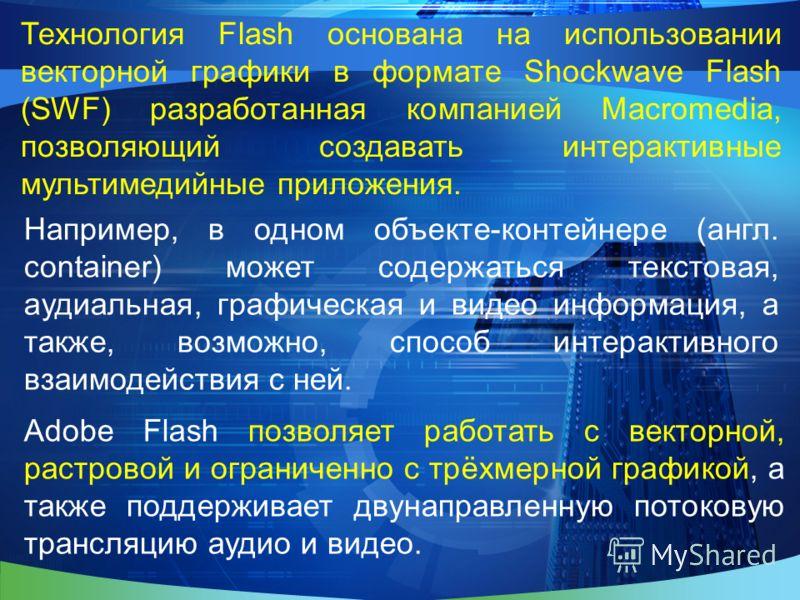 Технология Flash основана на использовании векторной графики в формате Shockwave Flash (SWF) разработанная компанией Macromedia, позволяющий создавать интерактивные мультимедийные приложения. Например, в одном объекте-контейнере (англ. container) мож