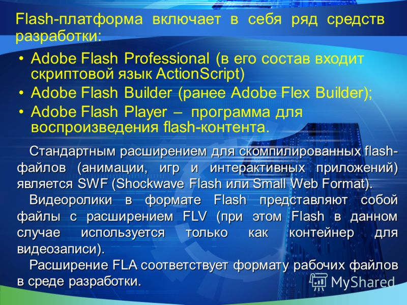Flash-платформа включает в себя ряд средств разработки: Adobe Flash Professional (в его состав входит скриптовой язык ActionScript) Adobe Flash Builder (ранее Adobe Flex Builder); Adobe Flash Player – программа для воспроизведения flash-контента. Ста