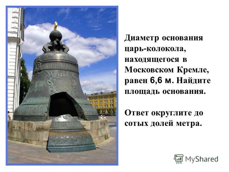 Диаметр основания царь-колокола, находящегося в Московском Кремле, равен 6,6 м. Найдите площадь основания. Ответ округлите до сотых долей метра.