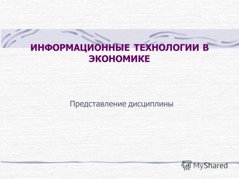 ИНФОРМАЦИОННЫЕ ТЕХНОЛОГИИ В ЭКОНОМИКЕ Представление дисциплины