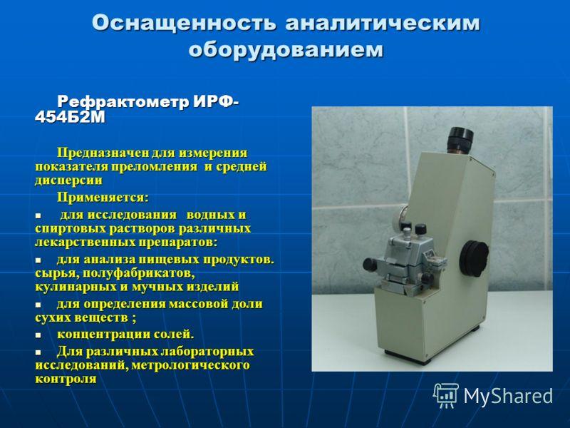 Оснащенность аналитическим оборудованием Рефрактометр ИРФ- 454Б2М Предназначен для измерения показателя преломления и средней дисперсии Предназначен для измерения показателя преломления и средней дисперсии Применяется: для исследования водных и спирт