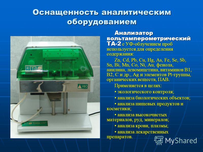 Оснащенность аналитическим оборудованием Анализатор вольтамперометрический ТА-2 с УФ-облучением проб используется для определения содержания: Zn, Cd, Pb, Cu, Hg, As, Fe, Se, Sb, Sn, Bi, Mn, Co, Ni, Au, фенола, анилина, левомицетина, витаминов В1, В2,