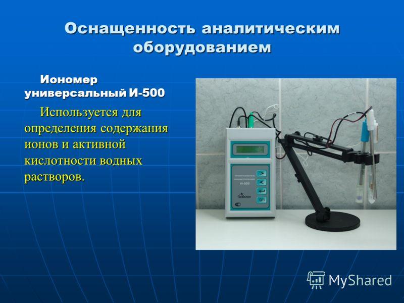 Оснащенность аналитическим оборудованием Иономер универсальный И-500 Используется для определения содержания ионов и активной кислотности водных растворов.