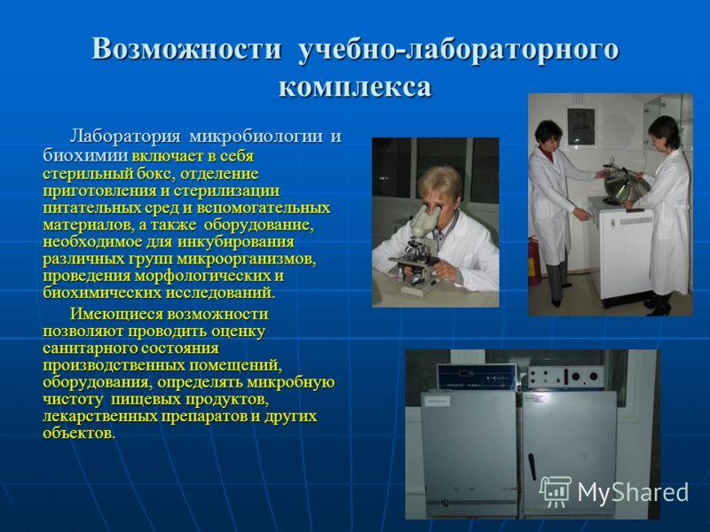 Возможности учебно-лабораторного комплекса Лаборатория микробиологии и биохимии включает в себя стерильный бокс, отделение приготовления и стерилизации питательных сред и вспомогательных материалов, а также оборудование, необходимое для инкубирования