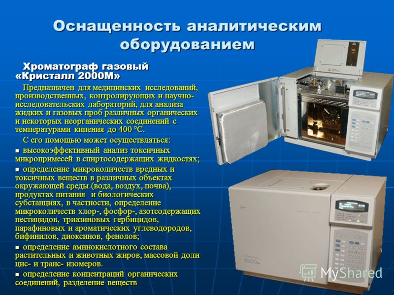 Оснащенность аналитическим оборудованием Хроматограф газовый «Кристалл 2000М» Предназначен для медицинских исследований, производственных, контролирующих и научно- исследовательских лабораторий, для анализа жидких и газовых проб различных органически