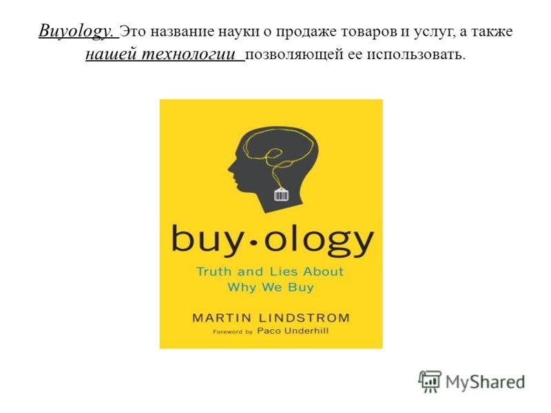 Buyology. Это название науки о продаже товаров и услуг, а также нашей технологии позволяющей ее использовать.