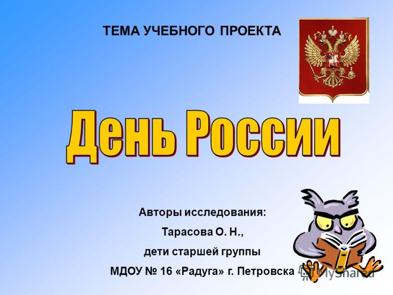 ТЕМА УЧЕБНОГО ПРОЕКТА Авторы исследования: Тарасова О. Н., дети старшей группы МДОУ 16 «Радуга» г. Петровска