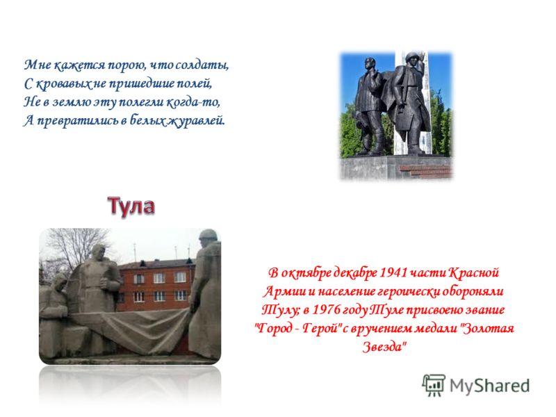 В октябре декабре 1941 части Красной Армии и население героически обороняли Тулу; в 1976 году Туле присвоено звание