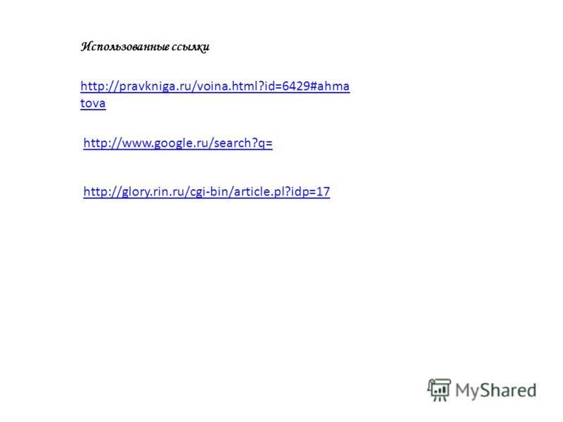 http://www.google.ru/search?q= http://pravkniga.ru/voina.html?id=6429#ahma tova Использованные ссылки http://glory.rin.ru/cgi-bin/article.pl?idp=17