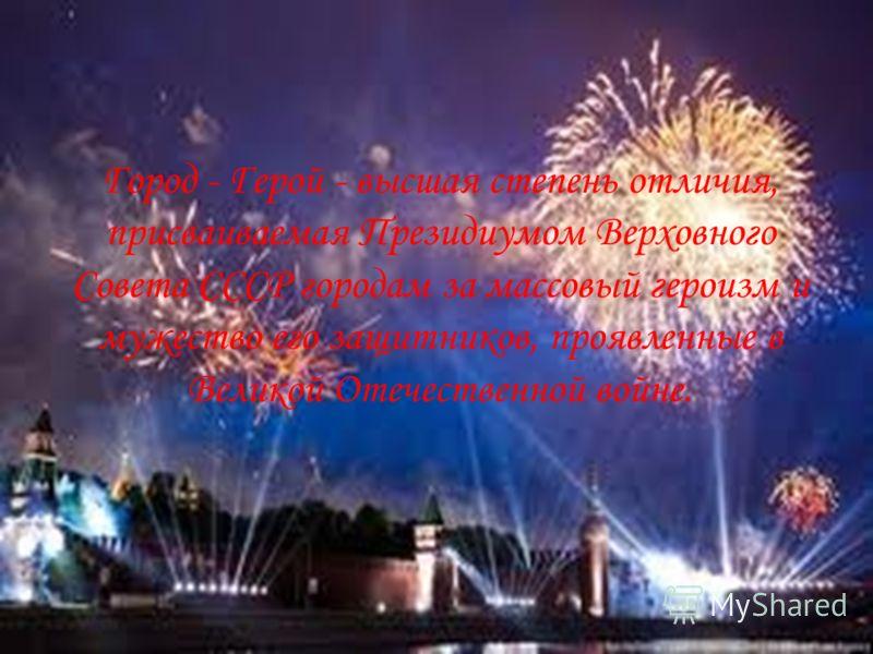 Город - Герой - высшая степень отличия, присваиваемая Президиумом Верховного Совета СССР городам за массовый героизм и мужество его защитников, проявленные в Великой Отечественной войне.