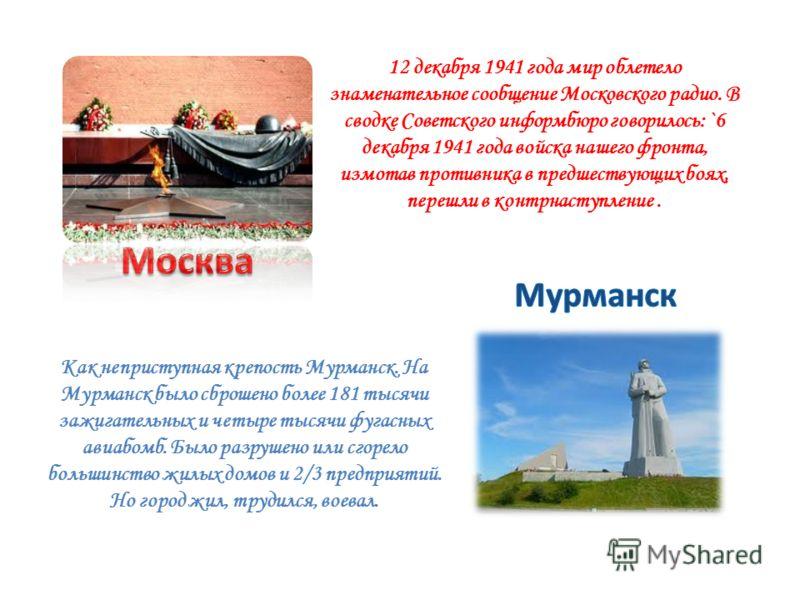 12 декабря 1941 года мир облетело знаменательное сообщение Московского радио. В сводке Советского информбюро говорилось: `6 декабря 1941 года войска нашего фронта, измотав противника в предшествующих боях, перешли в контрнаступление. Как неприступная