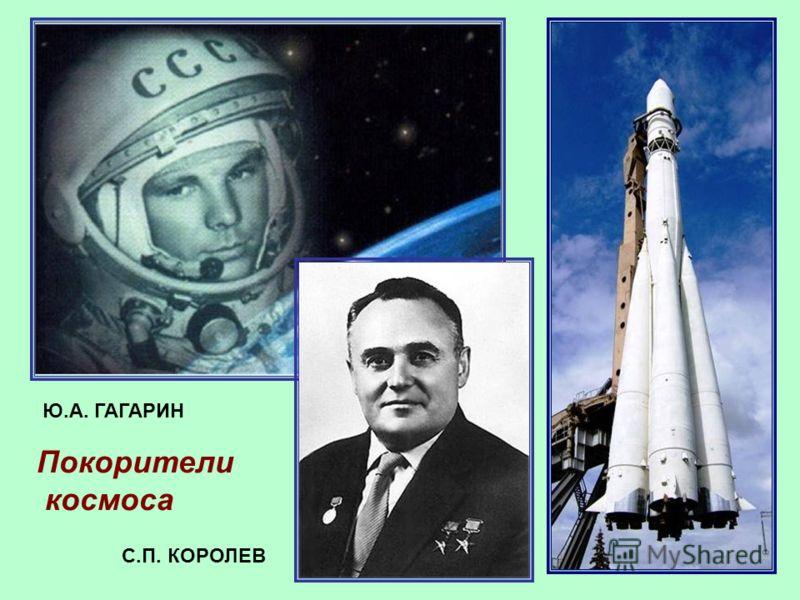 22 Покорители космоса Ю.А. ГАГАРИН С.П. КОРОЛЕВ