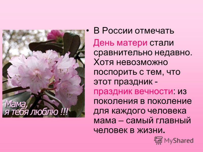 В России отмечать День матери стали сравнительно недавно. Хотя невозможно поспорить с тем, что этот праздник - праздник вечности: из поколения в поколение для каждого человека мама – самый главный человек в жизни.
