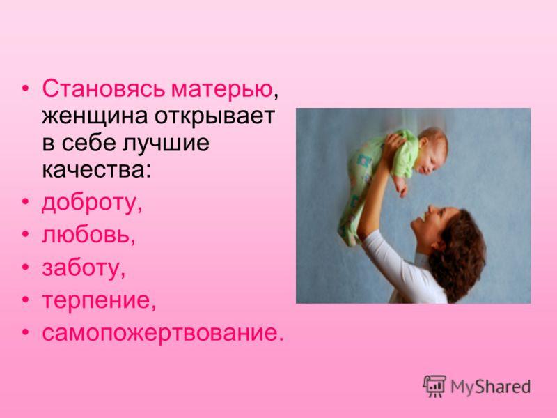 Становясь матерью, женщина открывает в себе лучшие качества: доброту, любовь, заботу, терпение, самопожертвование.