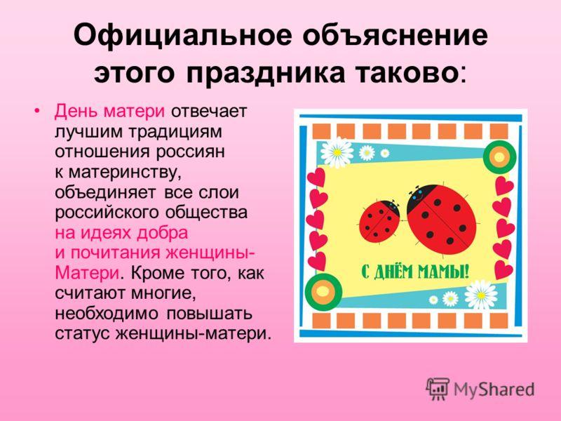 Официальное объяснение этого праздника таково: День матери отвечает лучшим традициям отношения россиян к материнству, объединяет все слои российского общества на идеях добра и почитания женщины- Матери. Кроме того, как считают многие, необходимо повы