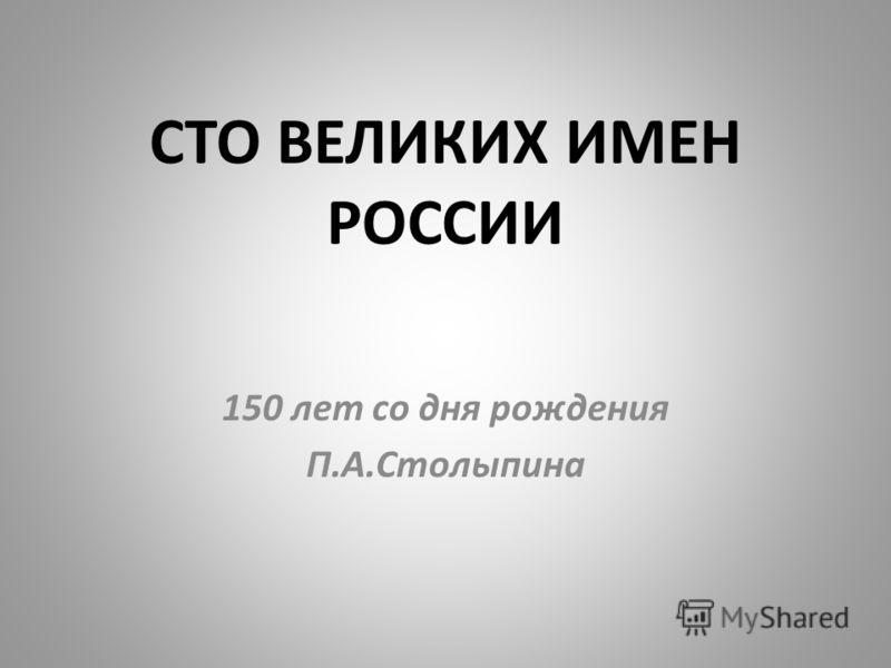 СТО ВЕЛИКИХ ИМЕН РОССИИ 150 лет со дня рождения П.А.Столыпина