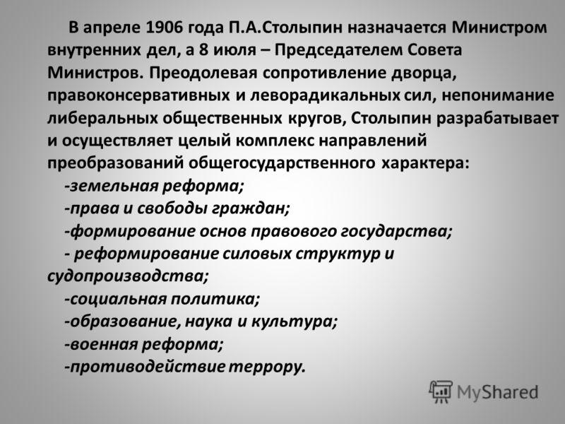 В апреле 1906 года П.А.Столыпин назначается Министром внутренних дел, а 8 июля – Председателем Совета Министров. Преодолевая сопротивление дворца, правоконсервативных и леворадикальных сил, непонимание либеральных общественных кругов, Столыпин разраб