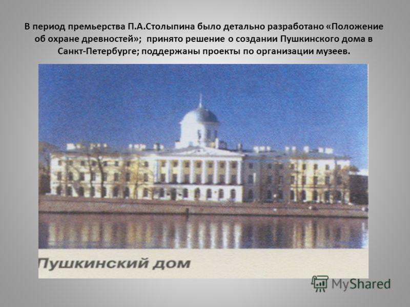 В период премьерства П.А.Столыпина было детально разработано «Положение об охране древностей»; принято решение о создании Пушкинского дома в Санкт-Петербурге; поддержаны проекты по организации музеев.