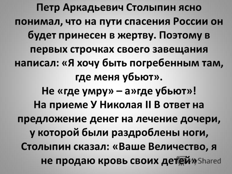 Петр Аркадьевич Столыпин ясно понимал, что на пути спасения России он будет принесен в жертву. Поэтому в первых строчках своего завещания написал: «Я хочу быть погребенным там, где меня убьют». Не «где умру» – а»где убьют»! На приеме У Николая II В о