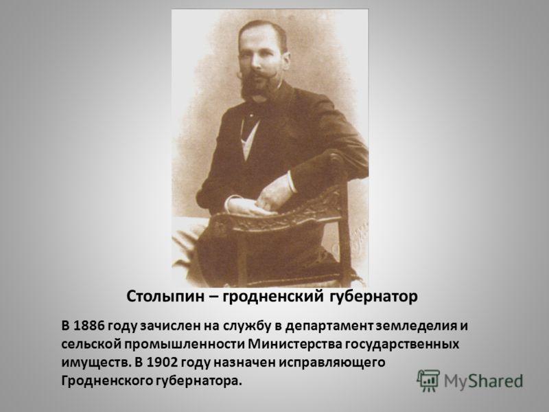 Столыпин – гродненский губернатор В 1886 году зачислен на службу в департамент земледелия и сельской промышленности Министерства государственных имуществ. В 1902 году назначен исправляющего Гродненского губернатора.