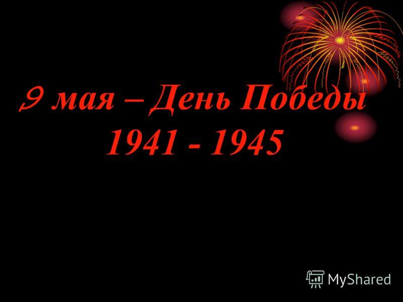 9 мая – День Победы 1941 - 1945