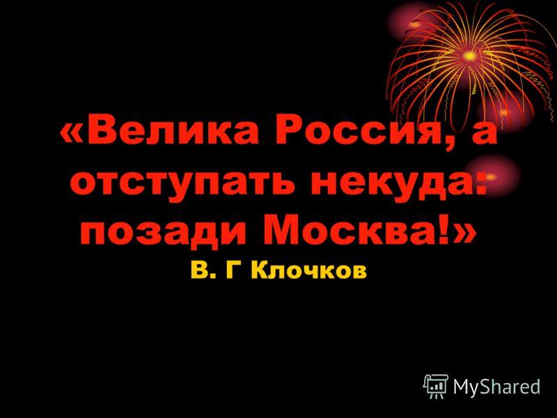 «Велика Россия, а отступать некуда: позади Москва!» В. Г Клочков