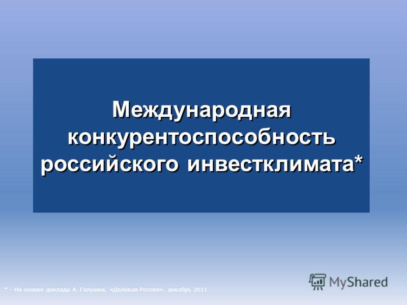 Международная конкурентоспособность российского инвестклимата* Международная конкурентоспособность российского инвестклимата* * - На основе доклада А. Галушки, «Деловая Россия», декабрь 2011