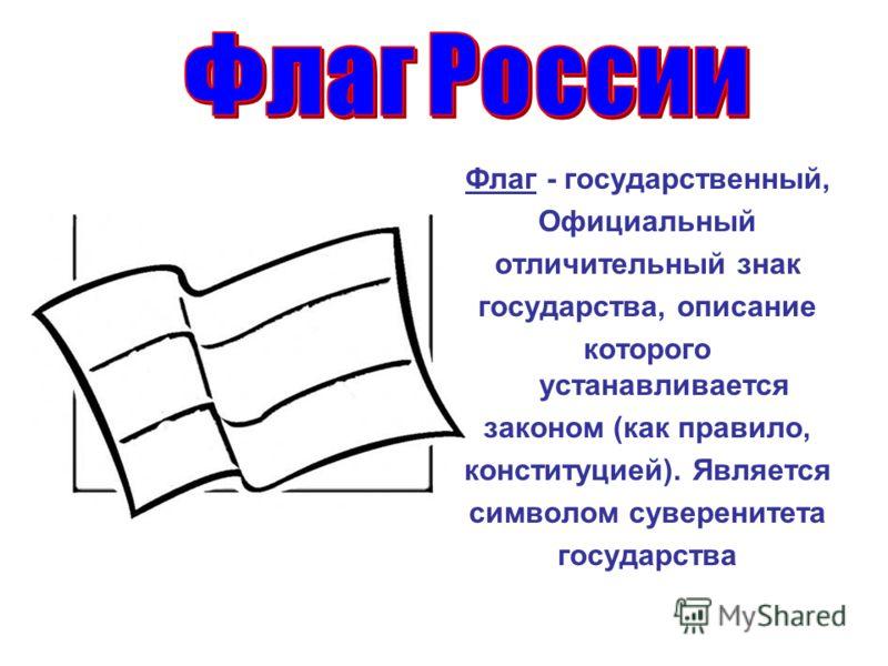 Флаг - государственный, Официальный отличительный знак государства, описание которого устанавливается законом (как правило, конституцией). Является символом суверенитета государства