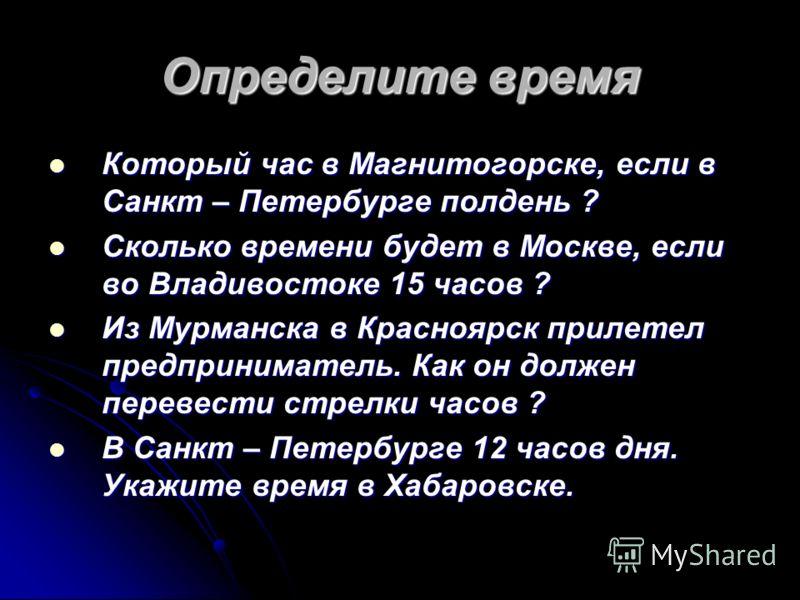 Определите время Который час в Магнитогорске, если в Санкт – Петербурге полдень ? Который час в Магнитогорске, если в Санкт – Петербурге полдень ? Сколько времени будет в Москве, если во Владивостоке 15 часов ? Сколько времени будет в Москве, если во