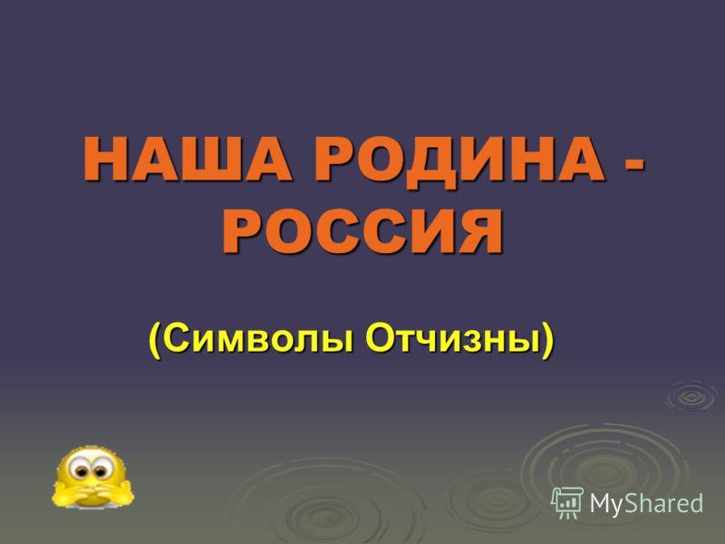 НАША РОДИНА - РОССИЯ ( Символы Отчизны )