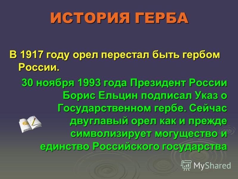 ИСТОРИЯ ГЕРБА В 1917 году орел перестал быть гербом России. 30 ноября 1993 года Президент России Борис Ельцин подписал Указ о Государственном гербе. Сейчас двуглавый орел как и прежде символизирует могущество и единство Российского государства