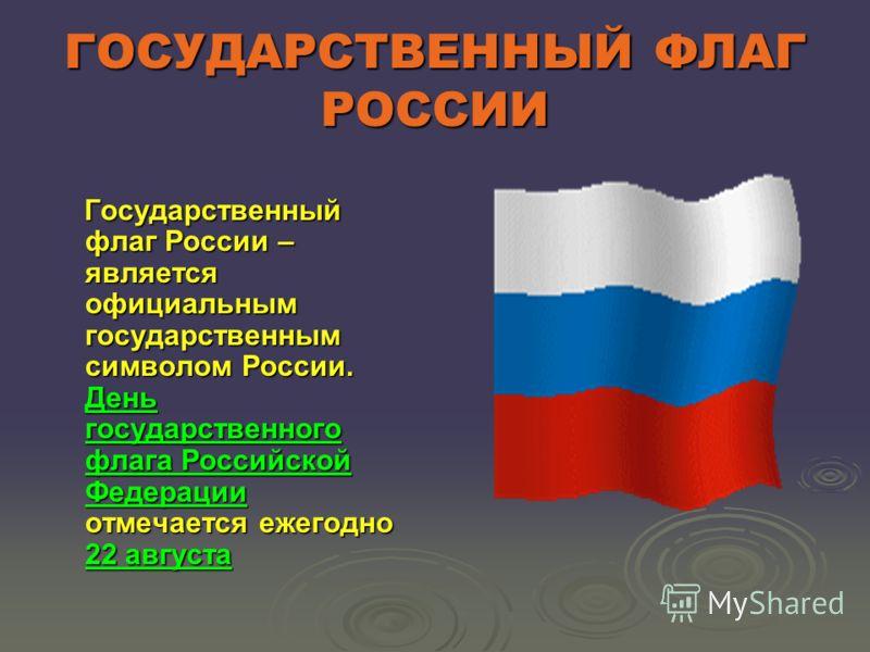 ГОСУДАРСТВЕННЫЙ ФЛАГ РОССИИ Государственный флаг России – является официальным государственным символом России. День государственного флага Российской Федерации отмечается ежегодно 22 августа Государственный флаг России – является официальным государ