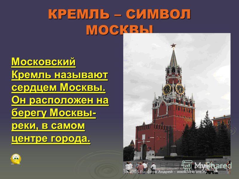 КРЕМЛЬ – СИМВОЛ МОСКВЫ Московский Кремль называют сердцем Москвы. Он расположен на берегу Москвы- реки, в самом центре города. Московский Кремль называют сердцем Москвы. Он расположен на берегу Москвы- реки, в самом центре города.