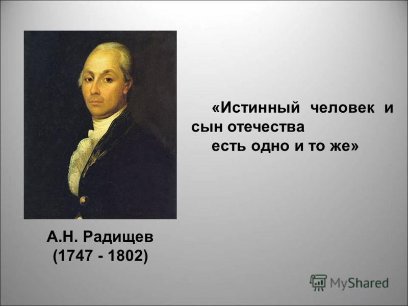 А.Н. Радищев (1747 - 1802) «Истинный человек и сын отечества есть одно и то же»
