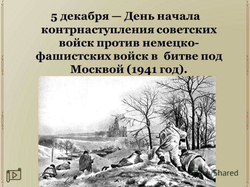 5 декабря День начала контрнаступления советских войск против немецко- фашистских войск в битве под Москвой (1941 год).
