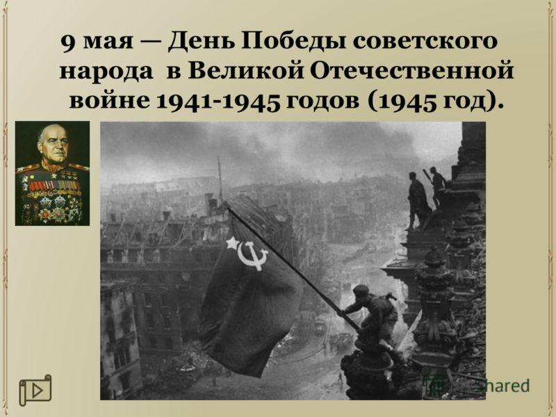 9 мая День Победы советского народа в Великой Отечественной войне 1941-1945 годов (1945 год).