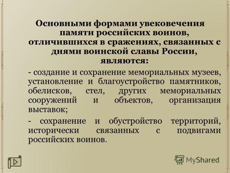 Основными формами увековечения памяти российских воинов, отличившихся в сражениях, связанных с днями воинской славы России, являются: - создание и сохранение мемориальных музеев, установление и благоустройство памятников, обелисков, стел, других мемо